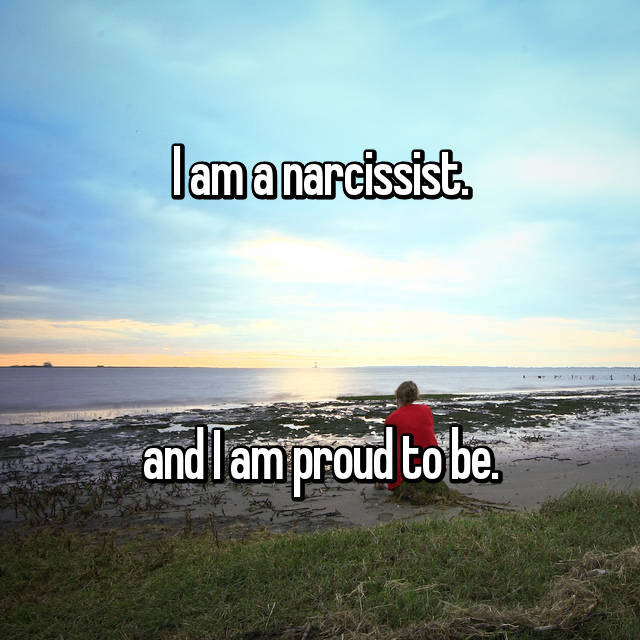 I am a narcissist.    and I am proud to be.