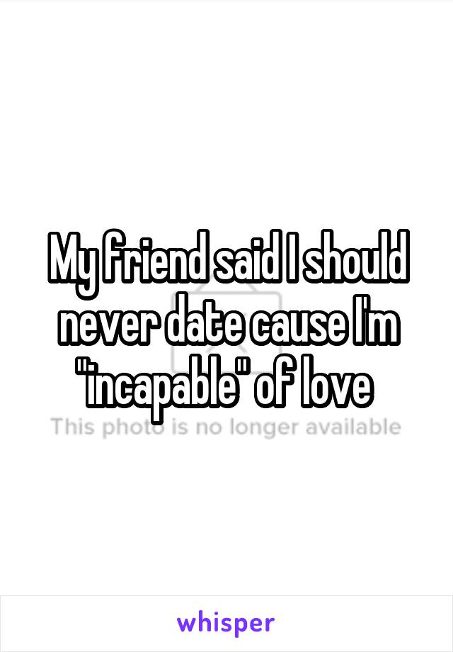 """My friend said I should never date cause I'm """"incapable"""" of love"""