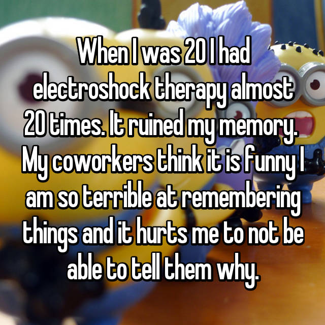 When I was 20 I had electroshock therapy almost 20 times. It ruined my memory.  My coworkers think it is funny I am so terrible at remembering things and it hurts me to not be able to tell them why.