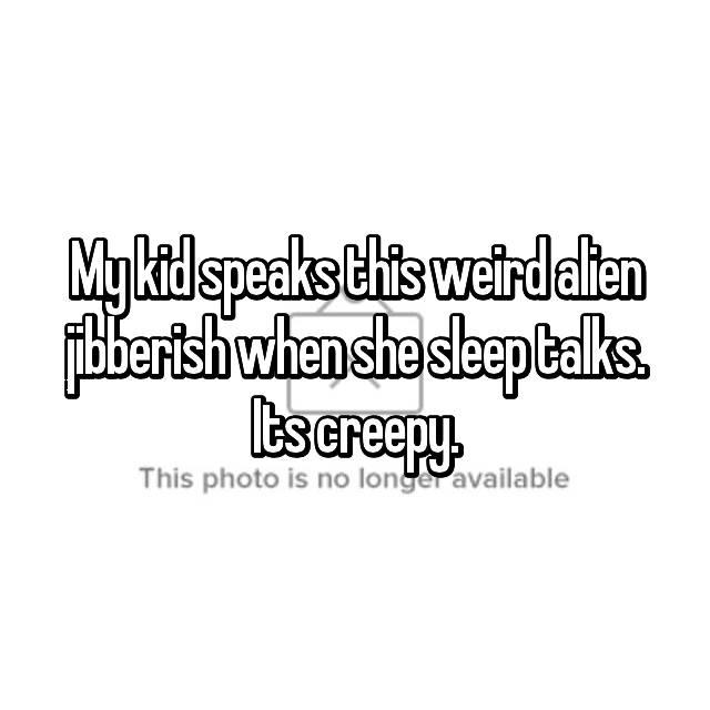 My kid speaks this weird alien jibberish when she sleep talks. Its creepy.
