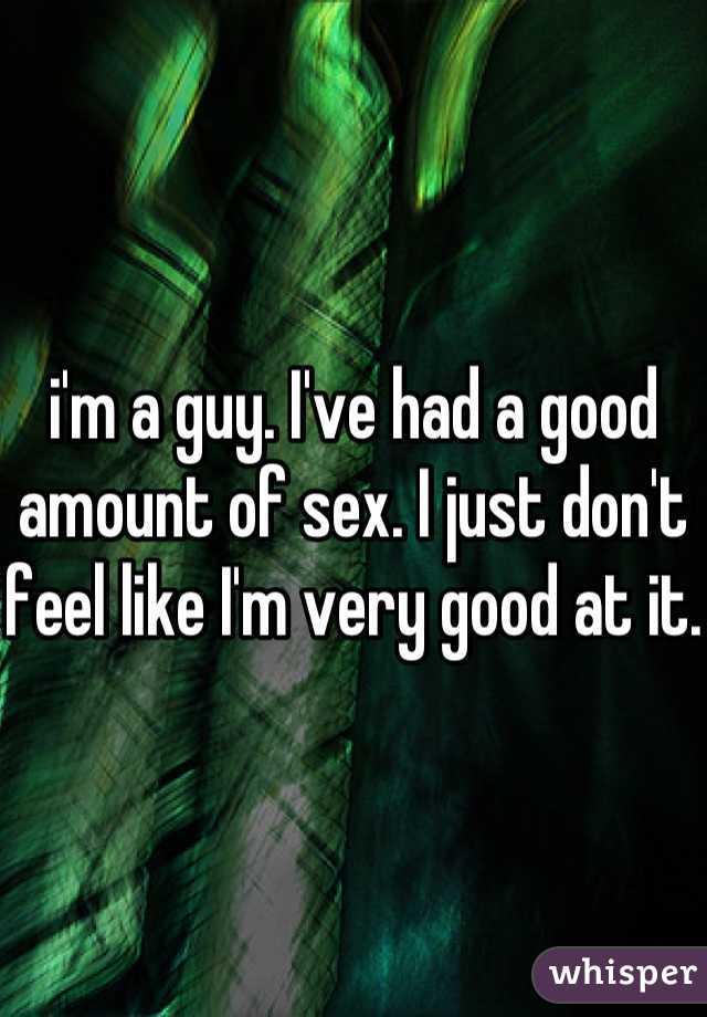 i'm a guy. I've had a good amount of sex. I just don't feel like I'm very good at it.