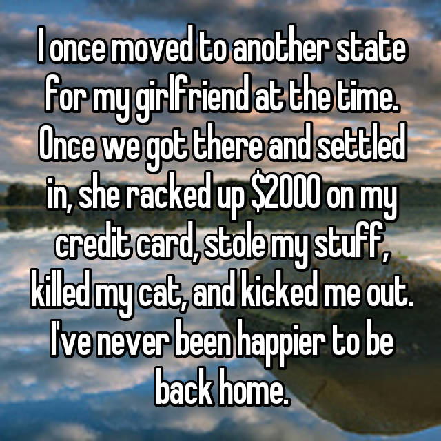 I once moved to another state for my girlfriend at the time. Once we got there and settled in, she racked up $2000 on my credit card, stole my stuff, killed my cat, and kicked me out. I've never been happier to be back home.