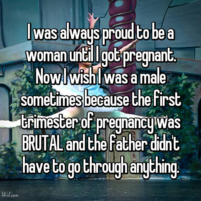 I was always proud to be a woman until I got pregnant. Now I wish I was a male sometimes because the first trimester of pregnancy was BRUTAL and the father didn't have to go through anything.