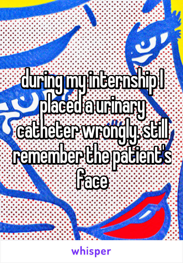 during my internship I placed a urinary catheter wrongly. still remember the patient's face