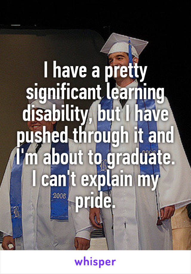I have a pretty significant learning disability, but I have pushed through it and I'm about to graduate. I can't explain my pride.