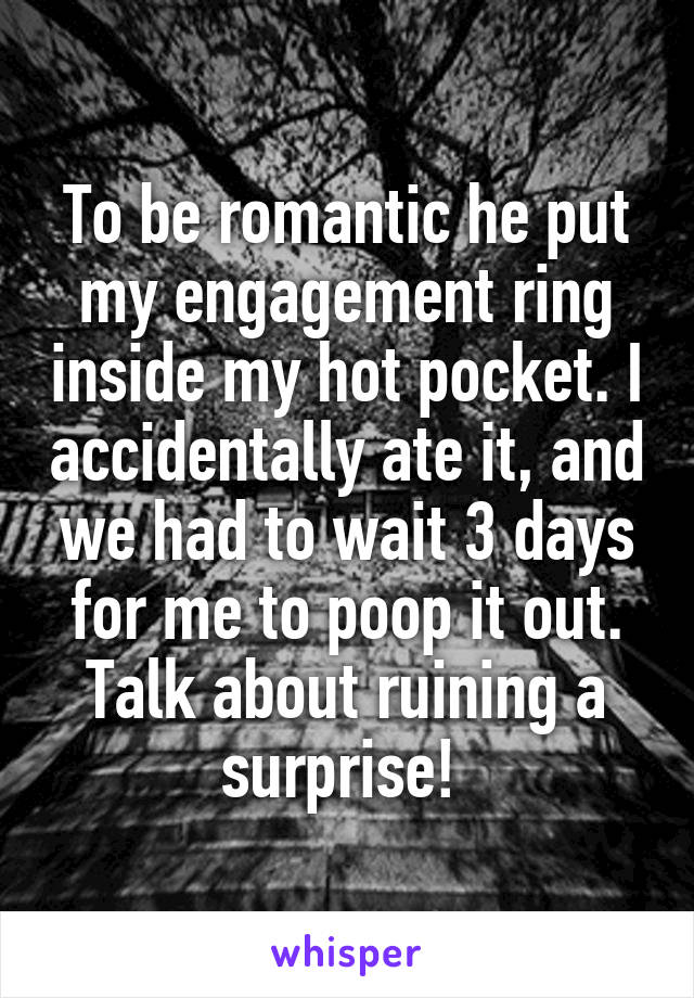 To be romantic he put my engagement ring inside my hot pocket. I accidentally ate it, and we had to wait 3 days for me to poop it out. Talk about ruining a surprise!