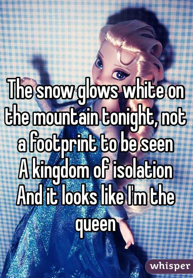 The snow glows white on the mountain tonight, not a footprint to be seen A kingdom of isolation And it looks like I'm the queen