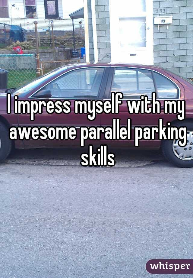 I impress myself with my awesome parallel parking skills