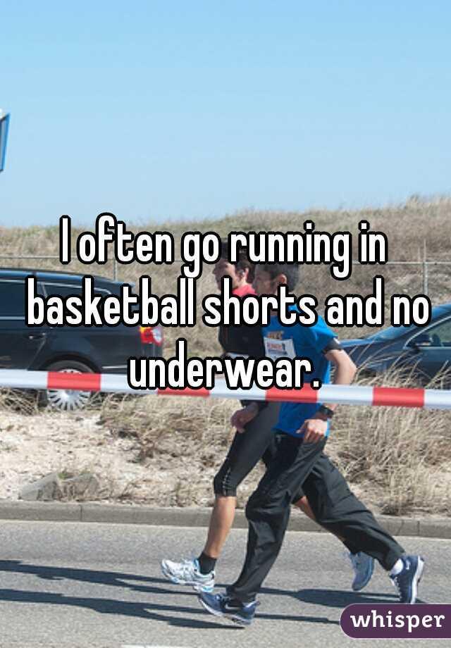 I often go running in basketball shorts and no underwear.