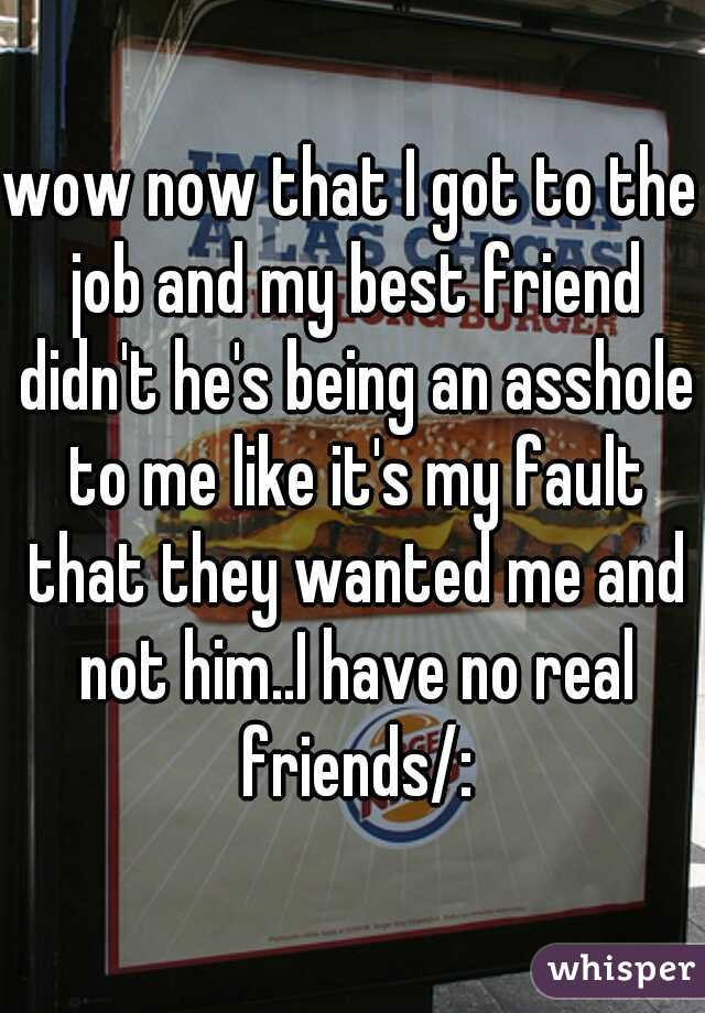 wow now that I got to the job and my best friend didn't he's being an asshole to me like it's my fault that they wanted me and not him..I have no real friends/: