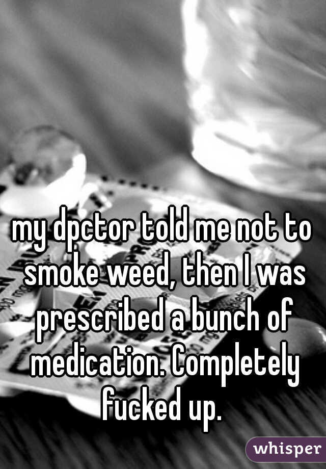 my dpctor told me not to smoke weed, then I was prescribed a bunch of medication. Completely fucked up.