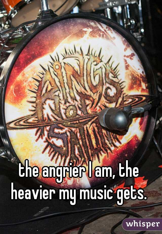 the angrier I am, the heavier my music gets.