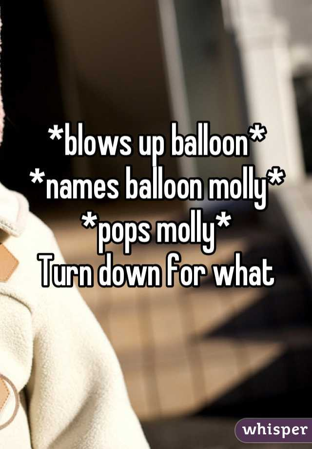 *blows up balloon* *names balloon molly*  *pops molly*  Turn down for what