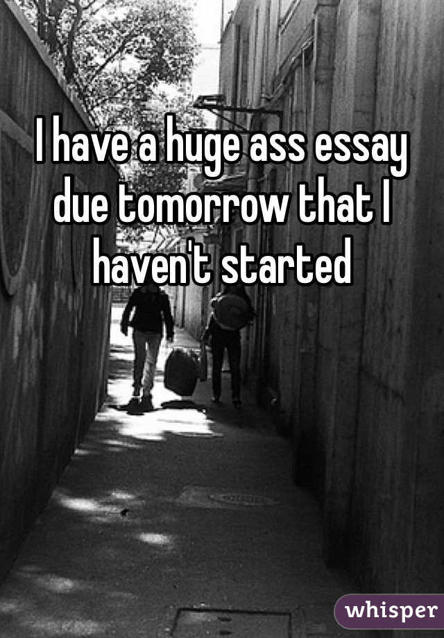 I have a huge ass essay due tomorrow that I haven't started