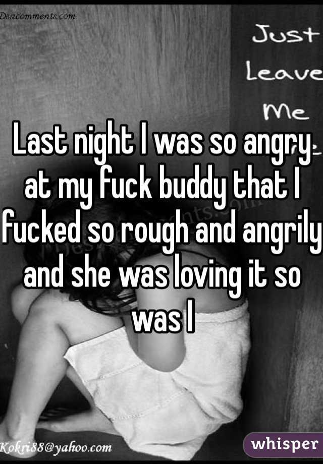 Last night I was so angry at my fuck buddy that I fucked so rough and angrily and she was loving it so was I