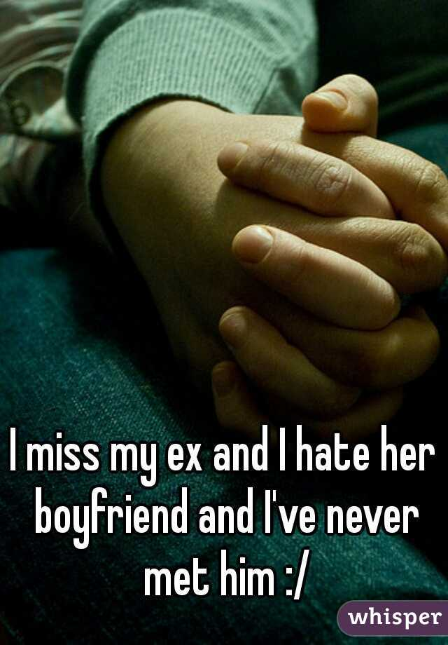 I miss my ex and I hate her boyfriend and I've never met him :/