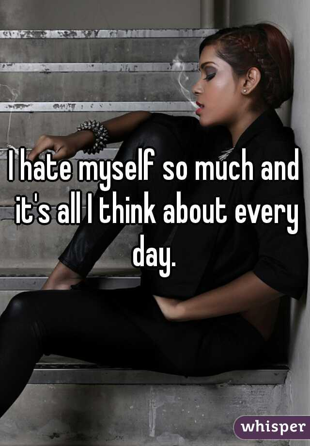 I hate myself so much and it's all I think about every day.