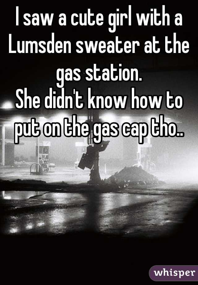 I saw a cute girl with a Lumsden sweater at the gas station. She didn't know how to put on the gas cap tho..