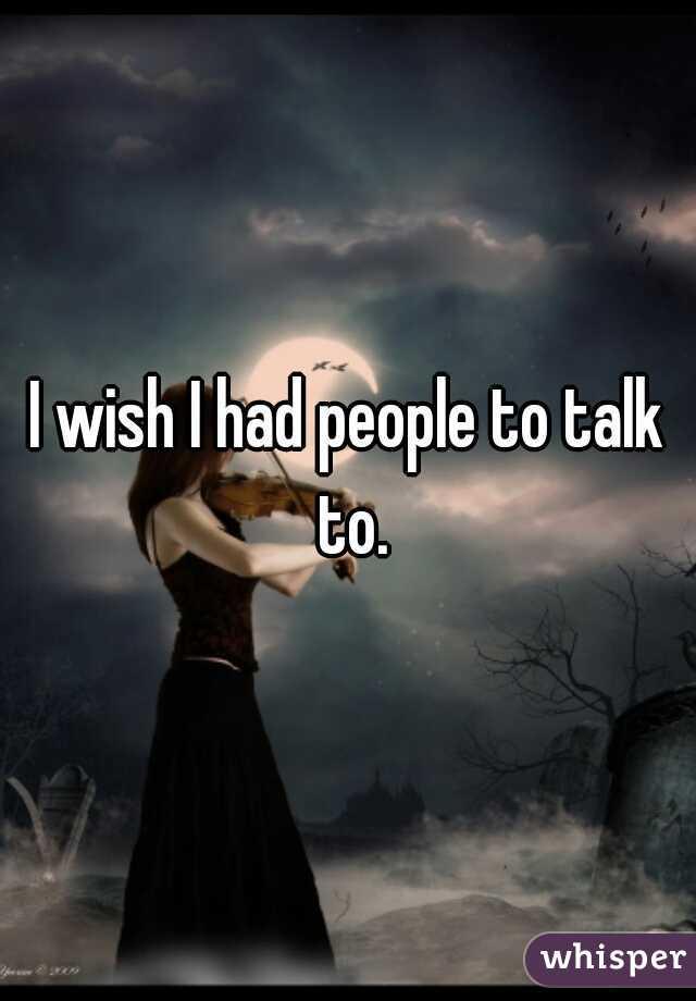 I wish I had people to talk to.
