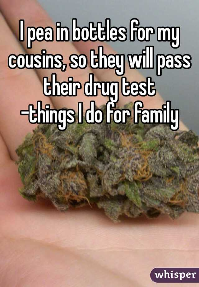 I pea in bottles for my cousins, so they will pass their drug test -things I do for family