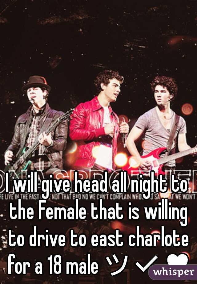 I will give head all night to the Female that is willing to drive to east charlote for a 18 male ツ✔♥♥
