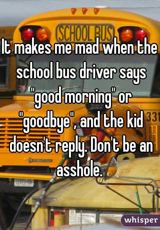 """It makes me mad when the school bus driver says """"good morning"""" or """"goodbye"""", and the kid doesn't reply. Don't be an asshole."""