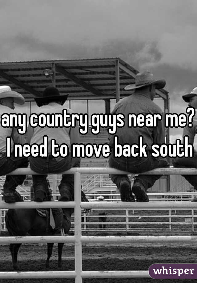 any country guys near me? I need to move back south
