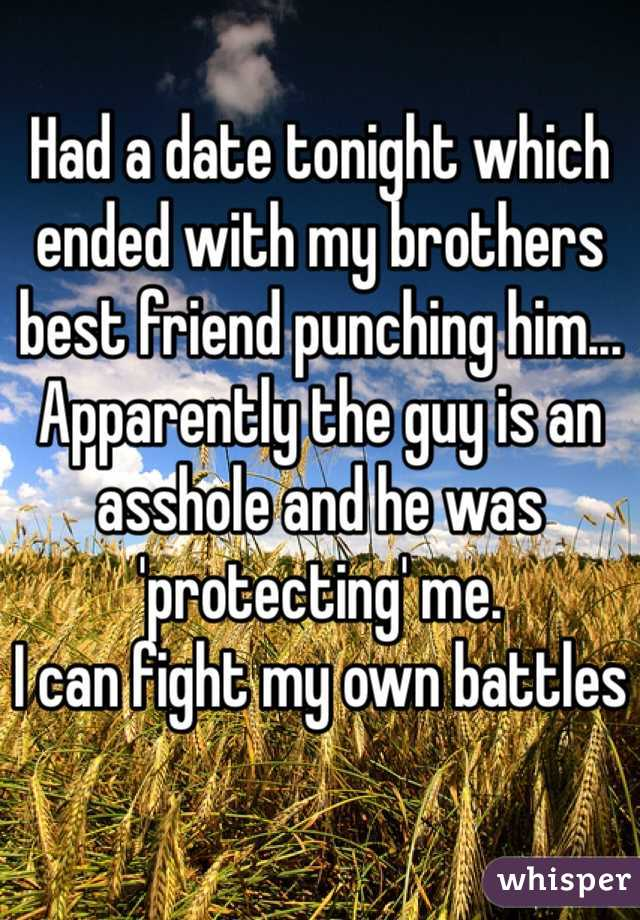 Had a date tonight which ended with my brothers best friend punching him... Apparently the guy is an asshole and he was 'protecting' me. I can fight my own battles