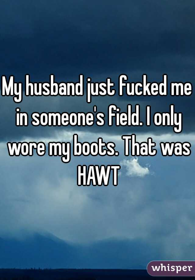 My husband just fucked me in someone's field. I only wore my boots. That was HAWT