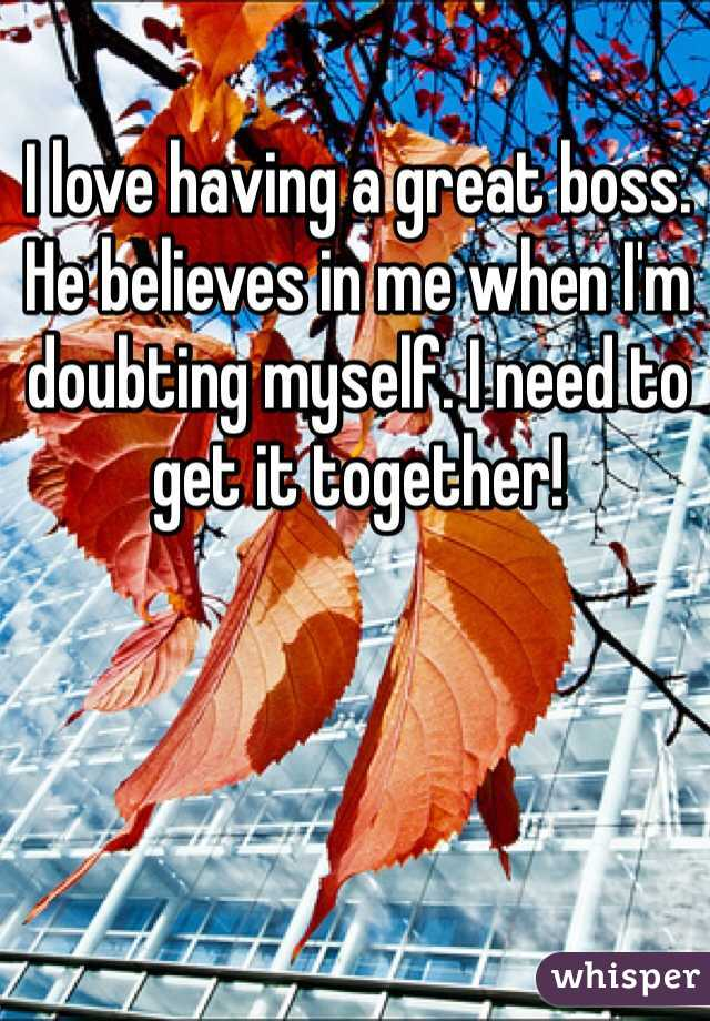 I love having a great boss. He believes in me when I'm doubting myself. I need to get it together!