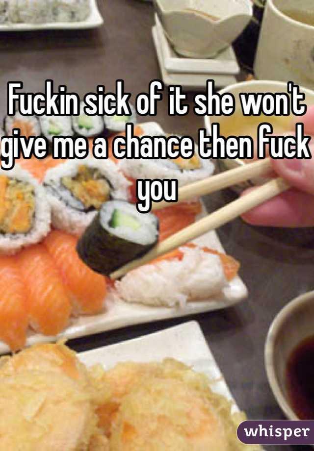 Fuckin sick of it she won't give me a chance then fuck you