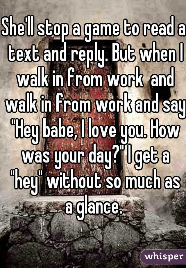 """She'll stop a game to read a text and reply. But when I walk in from work  and walk in from work and say """"Hey babe, I love you. How was your day?"""" I get a """"hey"""" without so much as a glance."""