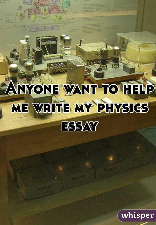 Anyone want to help me write my physics essay