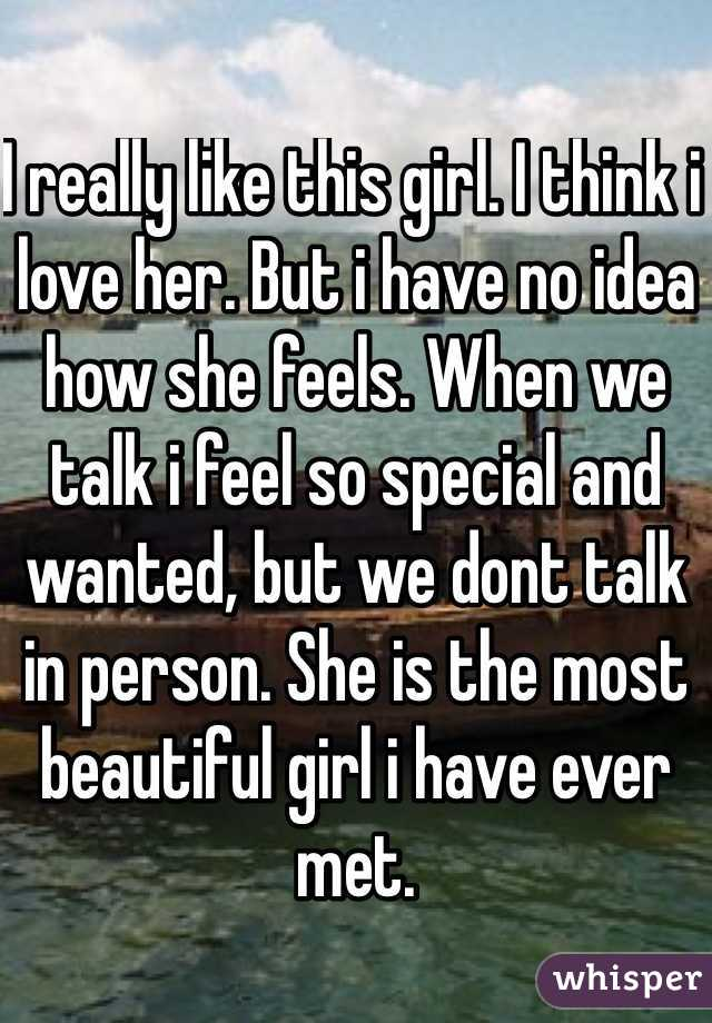 I really like this girl. I think i love her. But i have no idea how she feels. When we talk i feel so special and wanted, but we dont talk in person. She is the most beautiful girl i have ever met.