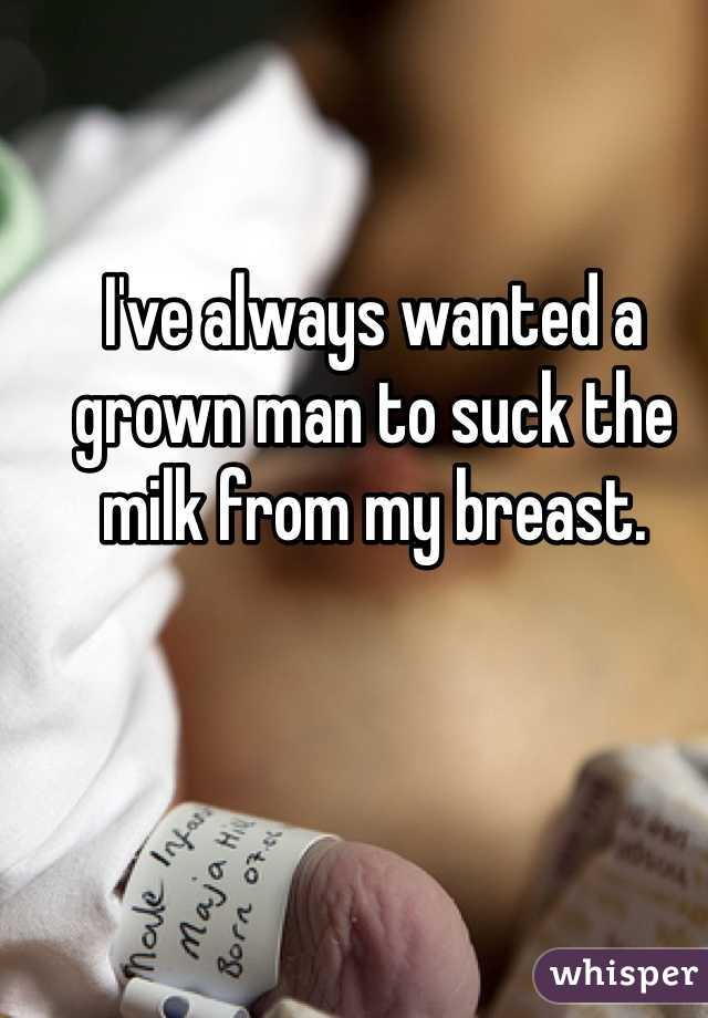 I've always wanted a grown man to suck the milk from my breast.