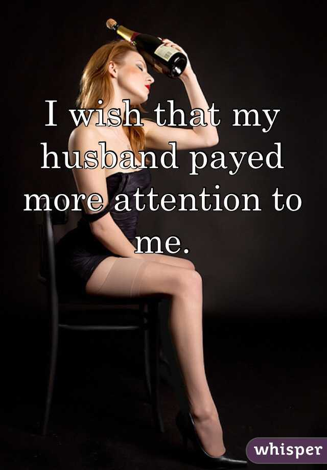 I wish that my husband payed more attention to me.