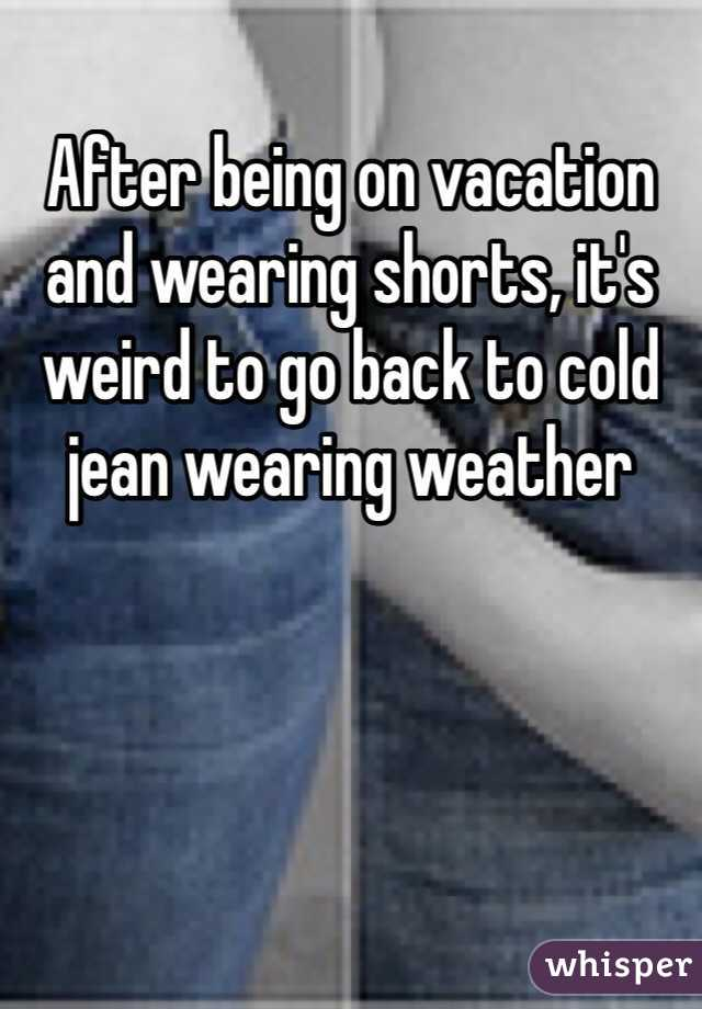 After being on vacation and wearing shorts, it's weird to go back to cold jean wearing weather