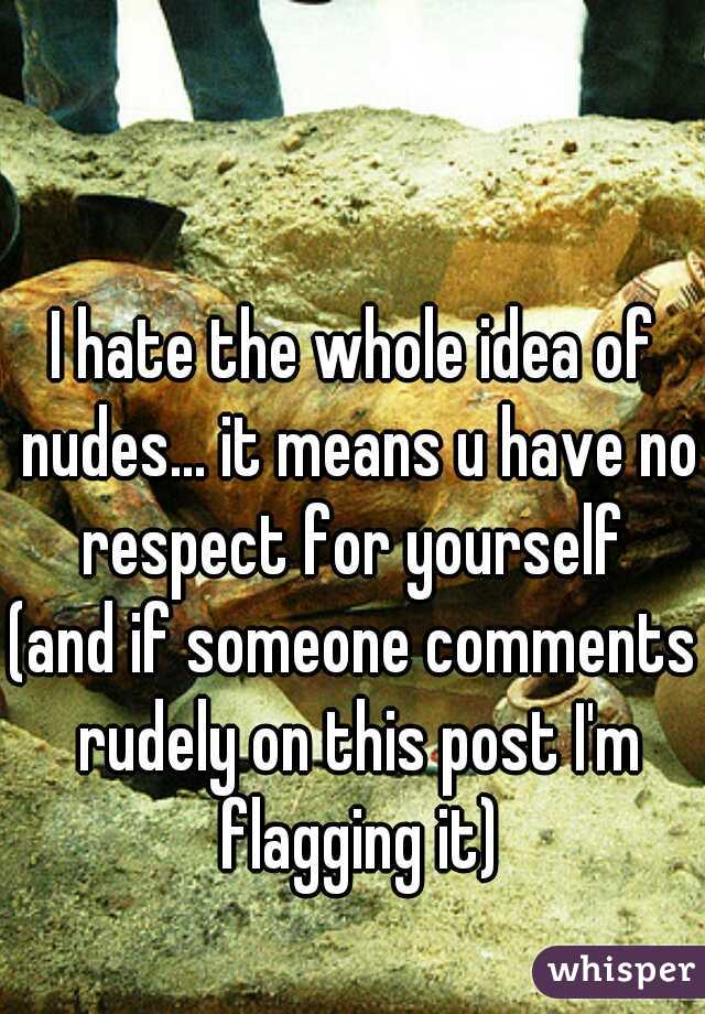 I hate the whole idea of nudes... it means u have no respect for yourself  (and if someone comments rudely on this post I'm flagging it)