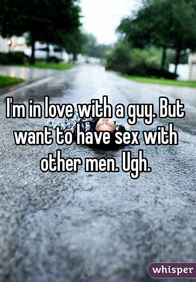 I'm in love with a guy. But want to have sex with other men. Ugh.