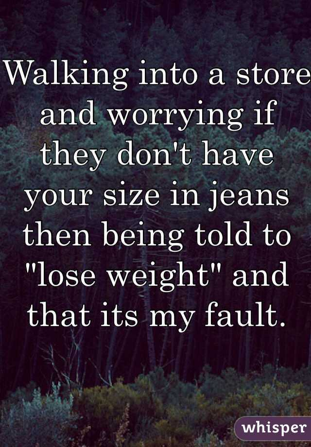 """Walking into a store and worrying if they don't have your size in jeans then being told to """"lose weight"""" and that its my fault."""