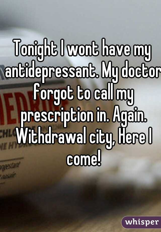 Tonight I wont have my antidepressant. My doctor forgot to call my prescription in. Again. Withdrawal city, Here I come!