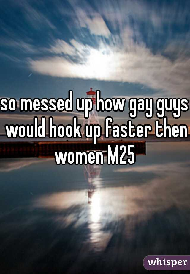 so messed up how gay guys would hook up faster then women M25