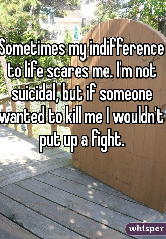 Sometimes my indifference to life scares me. I'm not suicidal, but if someone wanted to kill me I wouldn't put up a fight.