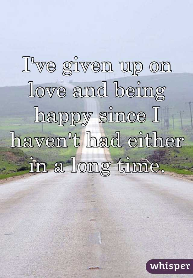 I've given up on love and being happy since I haven't had either in a long time.