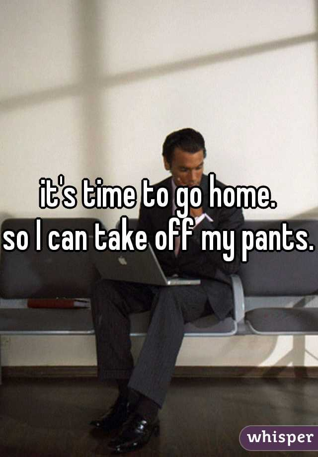 it's time to go home.  so I can take off my pants.