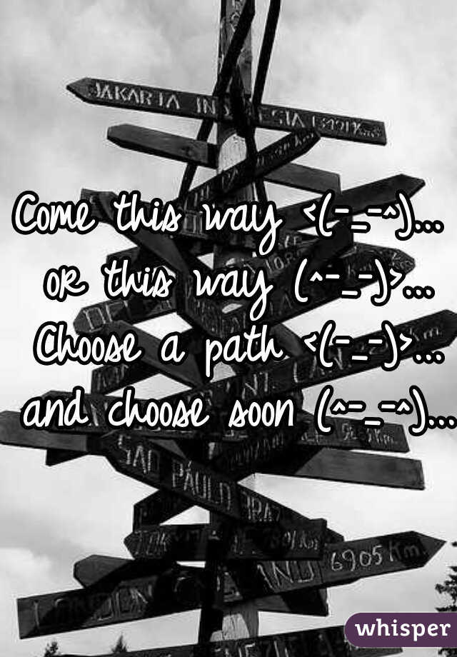 Come this way <(-_-^)... or this way (^-_-)>... Choose a path <(-_-)>... and choose soon (^-_-^)...