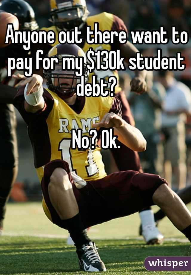 Anyone out there want to pay for my $130k student debt?  No? Ok.