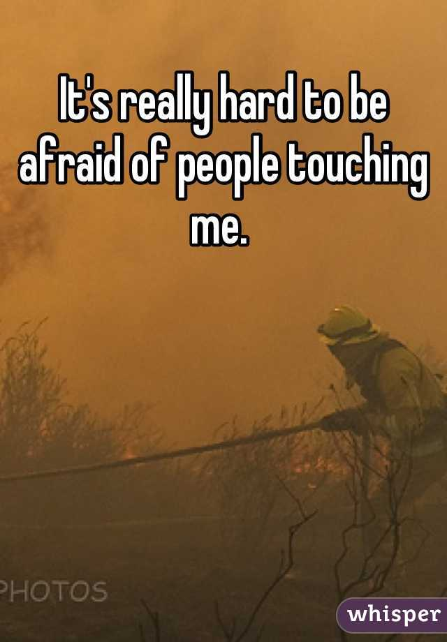 It's really hard to be afraid of people touching me.
