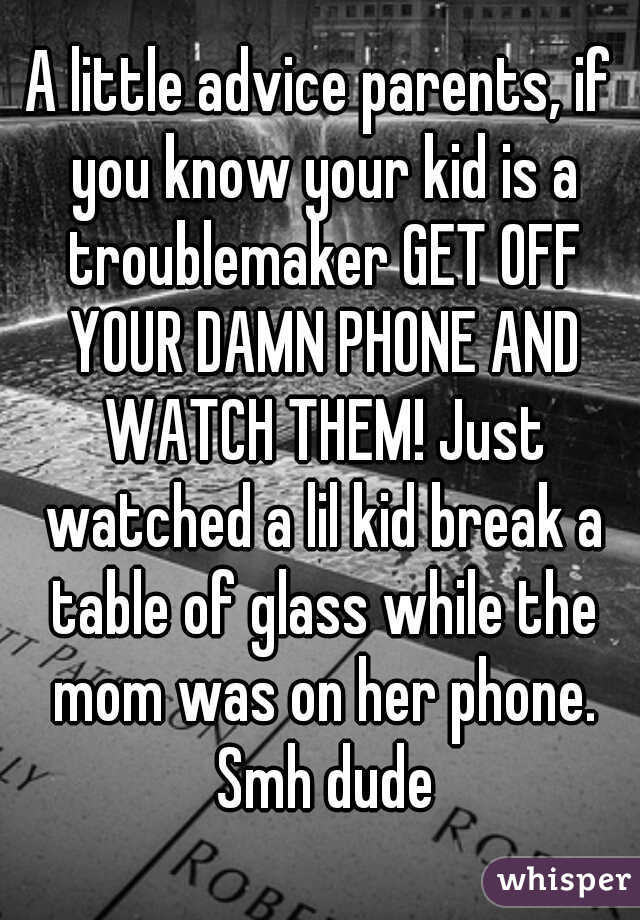 A little advice parents, if you know your kid is a troublemaker GET OFF YOUR DAMN PHONE AND WATCH THEM! Just watched a lil kid break a table of glass while the mom was on her phone. Smh dude