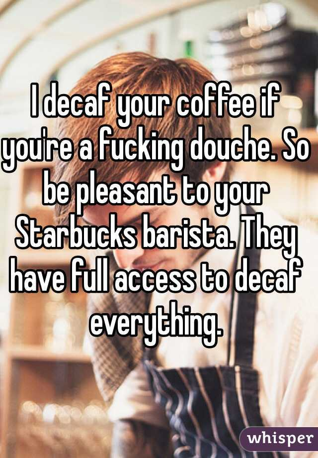 I decaf your coffee if you're a fucking douche. So be pleasant to your Starbucks barista. They have full access to decaf everything.